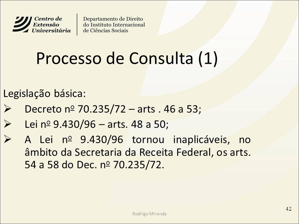 Processo de Consulta (1) Legislação básica: Decreto n o 70.235/72 – arts. 46 a 53; Lei n o 9.430/96 – arts. 48 a 50; A Lei n o 9.430/96 tornou inaplic