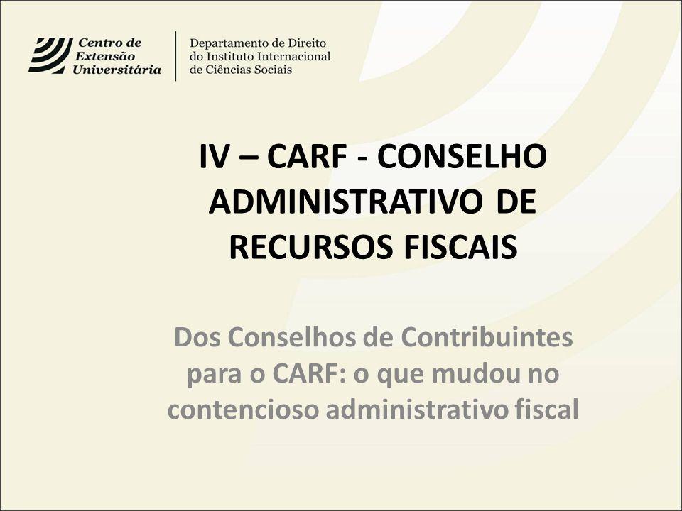 IV – CARF - CONSELHO ADMINISTRATIVO DE RECURSOS FISCAIS Dos Conselhos de Contribuintes para o CARF: o que mudou no contencioso administrativo fiscal