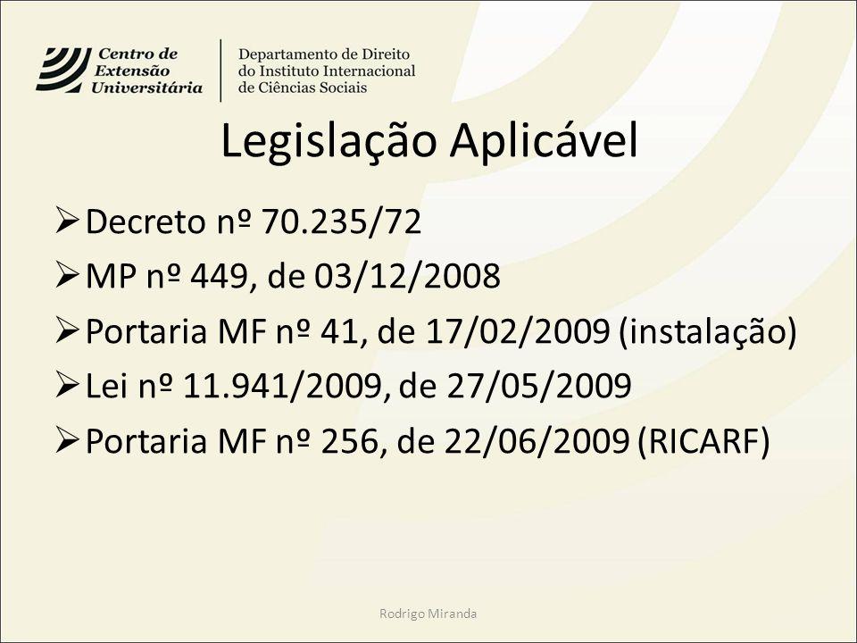 Legislação Aplicável Decreto nº 70.235/72 MP nº 449, de 03/12/2008 Portaria MF nº 41, de 17/02/2009 (instalação) Lei nº 11.941/2009, de 27/05/2009 Portaria MF nº 256, de 22/06/2009 (RICARF) Rodrigo Miranda