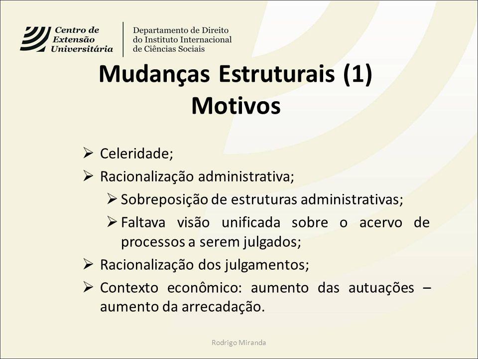 Mudanças Estruturais (1) Motivos Celeridade; Racionalização administrativa; Sobreposição de estruturas administrativas; Faltava visão unificada sobre o acervo de processos a serem julgados; Racionalização dos julgamentos; Contexto econômico: aumento das autuações – aumento da arrecadação.