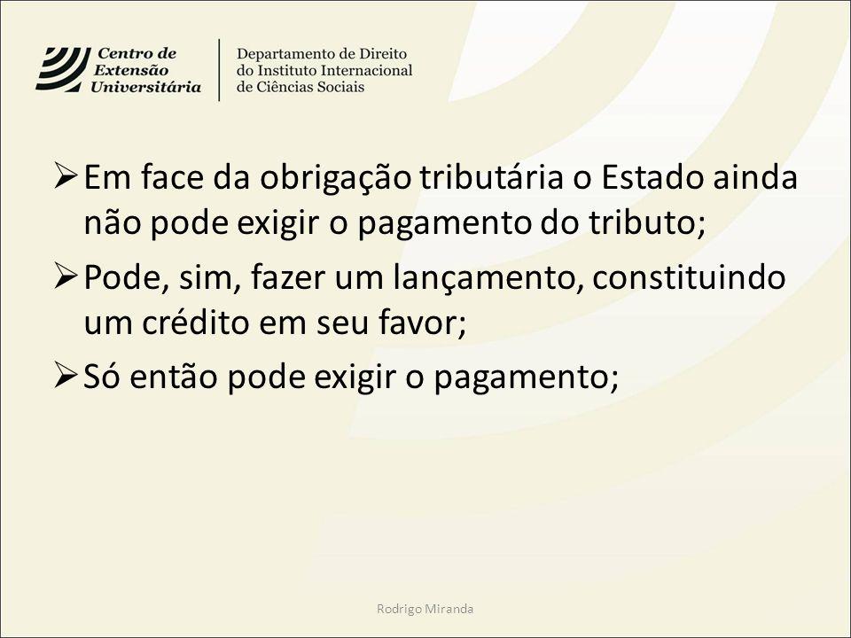 Em face da obrigação tributária o Estado ainda não pode exigir o pagamento do tributo; Pode, sim, fazer um lançamento, constituindo um crédito em seu favor; Só então pode exigir o pagamento; Rodrigo Miranda