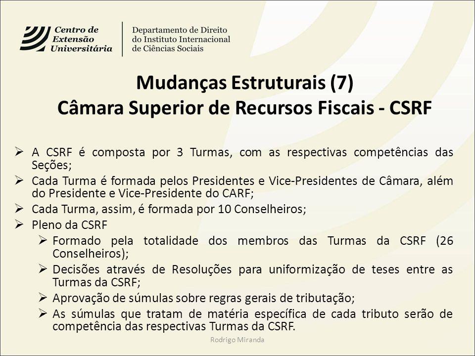 Mudanças Estruturais (7) Câmara Superior de Recursos Fiscais - CSRF A CSRF é composta por 3 Turmas, com as respectivas competências das Seções; Cada Turma é formada pelos Presidentes e Vice-Presidentes de Câmara, além do Presidente e Vice-Presidente do CARF; Cada Turma, assim, é formada por 10 Conselheiros; Pleno da CSRF Formado pela totalidade dos membros das Turmas da CSRF (26 Conselheiros); Decisões através de Resoluções para uniformização de teses entre as Turmas da CSRF; Aprovação de súmulas sobre regras gerais de tributação; As súmulas que tratam de matéria específica de cada tributo serão de competência das respectivas Turmas da CSRF.