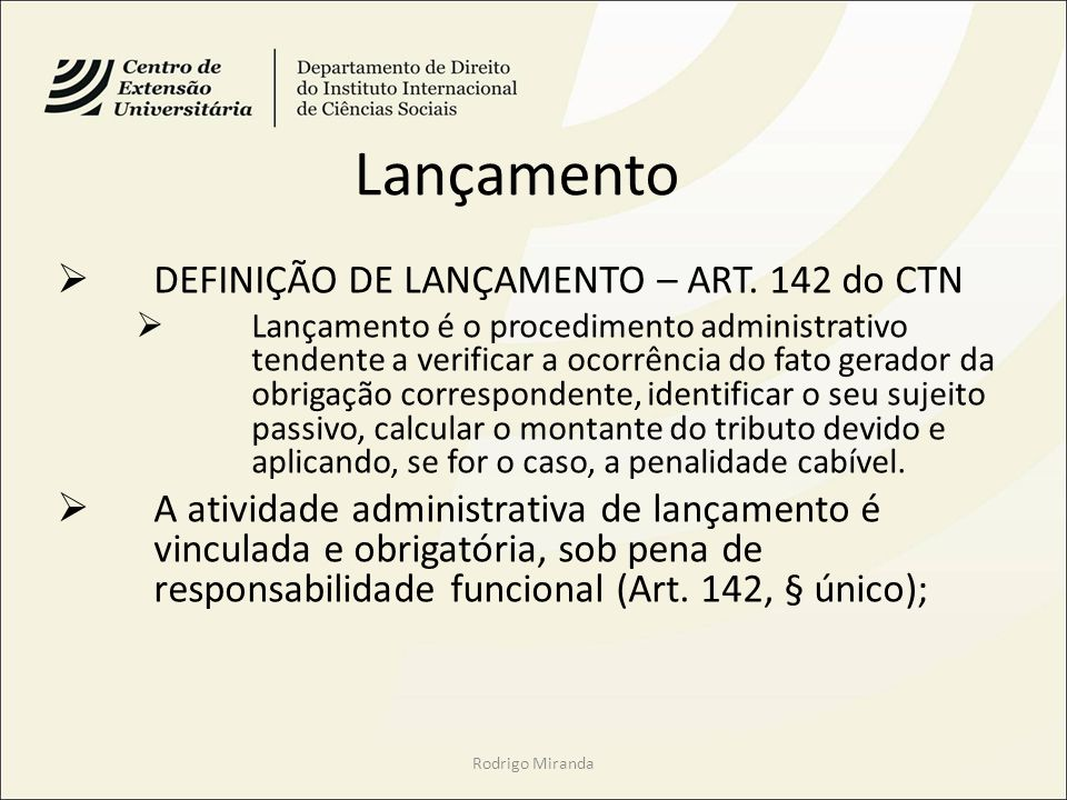Lançamento DEFINIÇÃO DE LANÇAMENTO – ART. 142 do CTN Lançamento é o procedimento administrativo tendente a verificar a ocorrência do fato gerador da o
