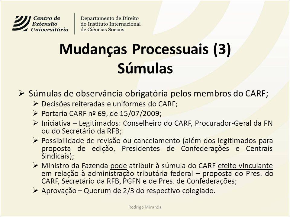 Mudanças Processuais (3) Súmulas Súmulas de observância obrigatória pelos membros do CARF; Decisões reiteradas e uniformes do CARF; Portaria CARF nº 69, de 15/07/2009; Iniciativa – Legitimados: Conselheiro do CARF, Procurador-Geral da FN ou do Secretário da RFB; Possibilidade de revisão ou cancelamento (além dos legitimados para proposta de edição, Presidentes de Confederações e Centrais Sindicais); Ministro da Fazenda pode atribuir à súmula do CARF efeito vinculante em relação à administração tributária federal – proposta do Pres.