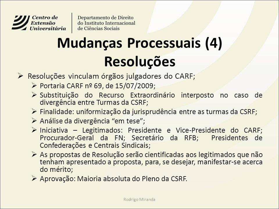 Mudanças Processuais (4) Resoluções Resoluções vinculam órgãos julgadores do CARF; Portaria CARF nº 69, de 15/07/2009; Substituição do Recurso Extraordinário interposto no caso de divergência entre Turmas da CSRF; Finalidade: uniformização da jurisprudência entre as turmas da CSRF; Análise da divergência em tese; Iniciativa – Legitimados: Presidente e Vice-Presidente do CARF; Procurador-Geral da FN; Secretário da RFB; Presidentes de Confederações e Centrais Sindicais; As propostas de Resolução serão cientificadas aos legitimados que não tenham apresentado a proposta, para, se desejar, manifestar-se acerca do mérito; Aprovação: Maioria absoluta do Pleno da CSRF.