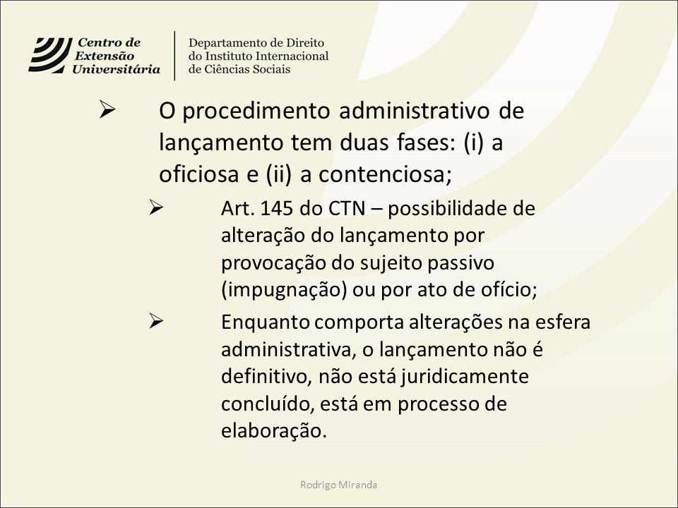 O procedimento administrativo de lançamento tem duas fases: (i) a oficiosa e (ii) a contenciosa; Art. 145 do CTN – possibilidade de alteração do lança