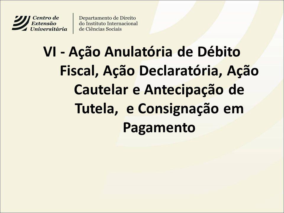 VI - Ação Anulatória de Débito Fiscal, Ação Declaratória, Ação Cautelar e Antecipação de Tutela, e Consignação em Pagamento