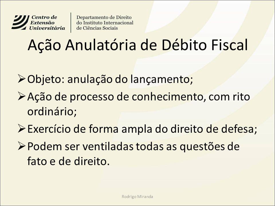 Ação Anulatória de Débito Fiscal Objeto: anulação do lançamento; Ação de processo de conhecimento, com rito ordinário; Exercício de forma ampla do dir