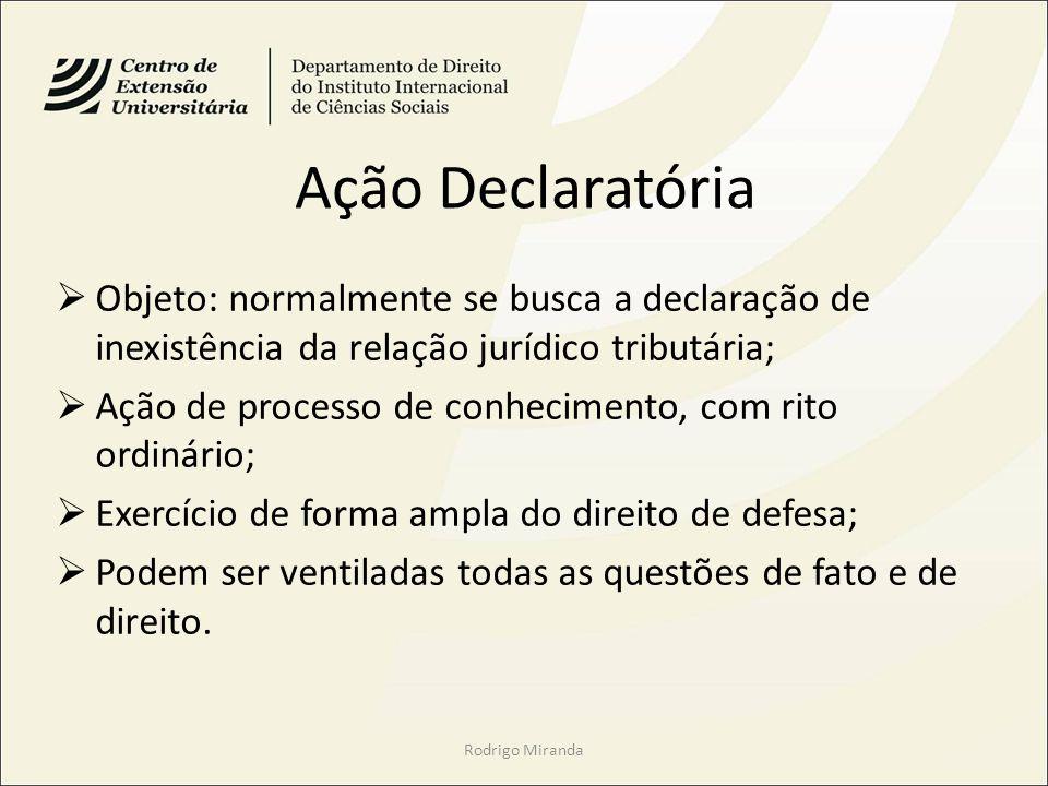 Ação Declaratória Objeto: normalmente se busca a declaração de inexistência da relação jurídico tributária; Ação de processo de conhecimento, com rito