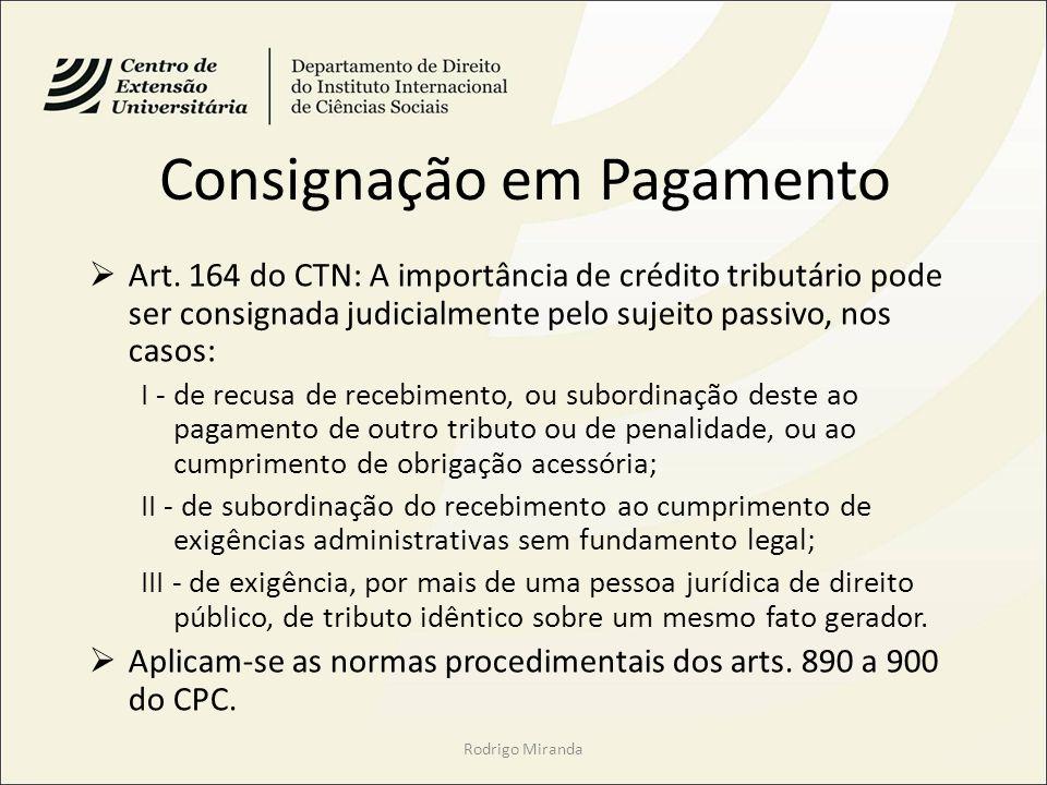 Consignação em Pagamento Art. 164 do CTN: A importância de crédito tributário pode ser consignada judicialmente pelo sujeito passivo, nos casos: I - d
