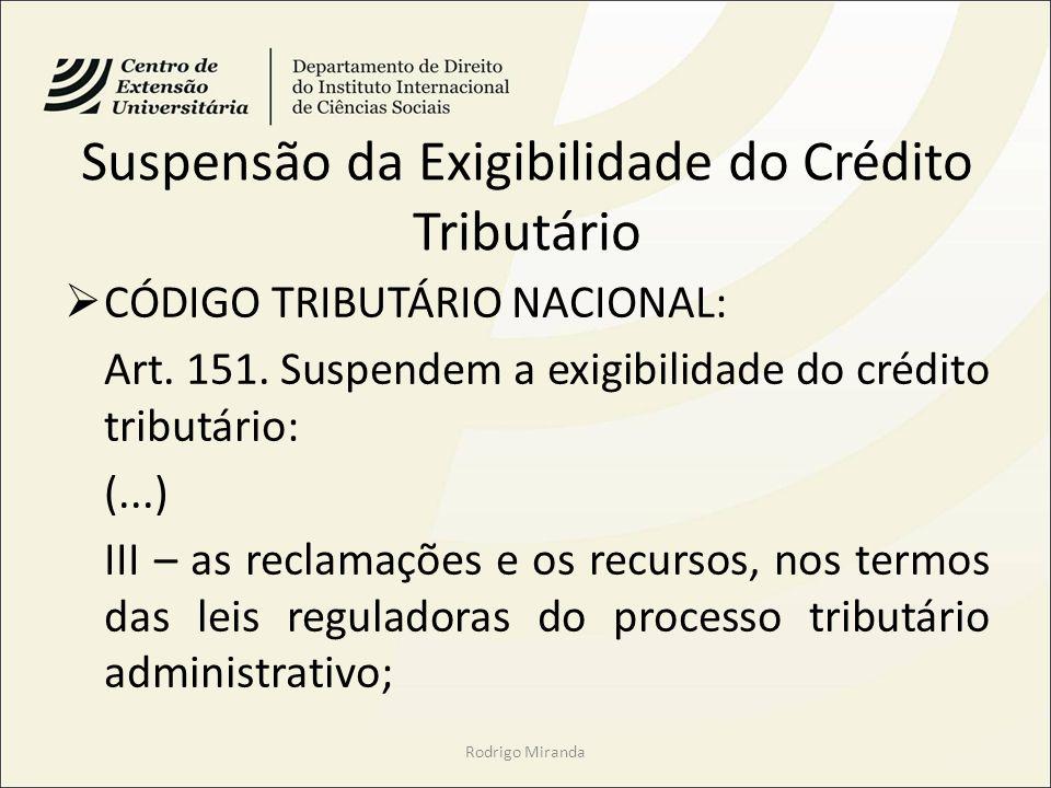 Suspensão da Exigibilidade do Crédito Tributário CÓDIGO TRIBUTÁRIO NACIONAL: Art. 151. Suspendem a exigibilidade do crédito tributário: (...) III – as