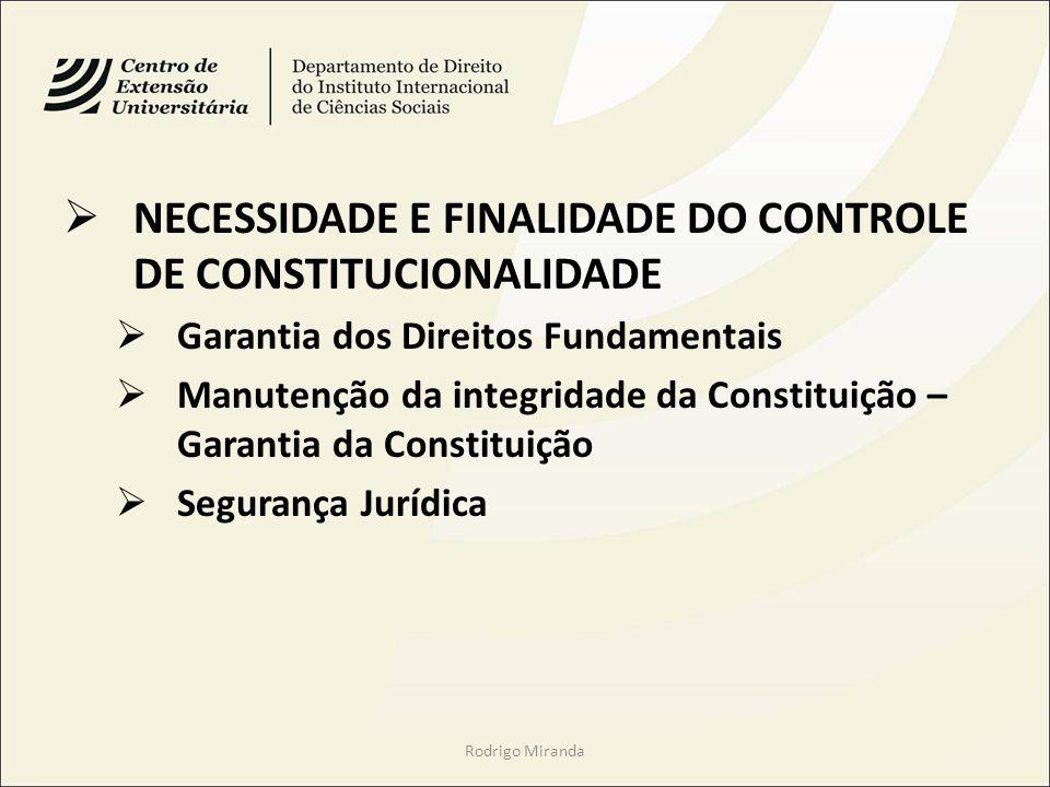 NECESSIDADE E FINALIDADE DO CONTROLE DE CONSTITUCIONALIDADE Garantia dos Direitos Fundamentais Manutenção da integridade da Constituição – Garantia da Constituição Segurança Jurídica Rodrigo Miranda