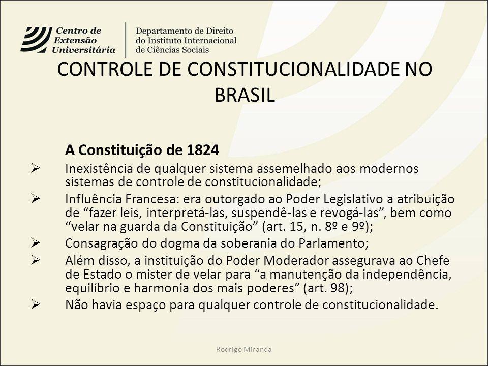 CONTROLE DE CONSTITUCIONALIDADE NO BRASIL A Constituição de 1824 Inexistência de qualquer sistema assemelhado aos modernos sistemas de controle de constitucionalidade; Influência Francesa: era outorgado ao Poder Legislativo a atribuição de fazer leis, interpretá-las, suspendê-las e revogá-las, bem como velar na guarda da Constituição (art.