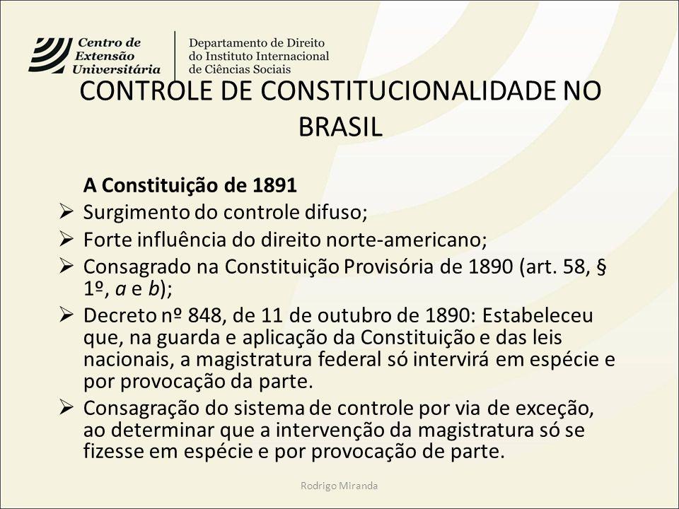 CONTROLE DE CONSTITUCIONALIDADE NO BRASIL A Constituição de 1891 Surgimento do controle difuso; Forte influência do direito norte-americano; Consagrado na Constituição Provisória de 1890 (art.