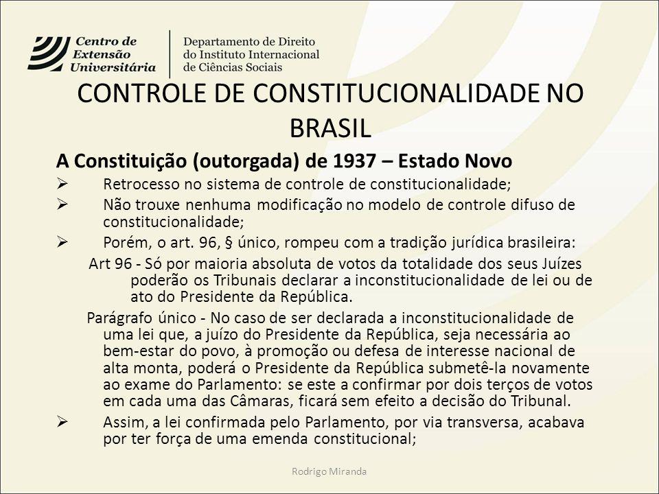 CONTROLE DE CONSTITUCIONALIDADE NO BRASIL A Constituição (outorgada) de 1937 – Estado Novo Retrocesso no sistema de controle de constitucionalidade; Não trouxe nenhuma modificação no modelo de controle difuso de constitucionalidade; Porém, o art.