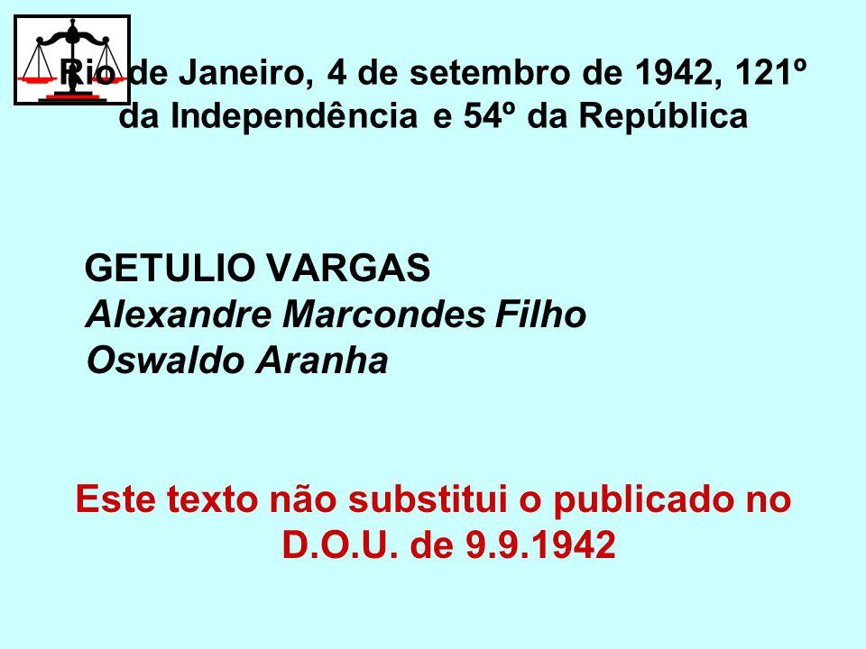 Rio de Janeiro, 4 de setembro de 1942, 121º da Independência e 54º da República GETULIO VARGAS Alexandre Marcondes Filho Oswaldo Aranha Este texto não