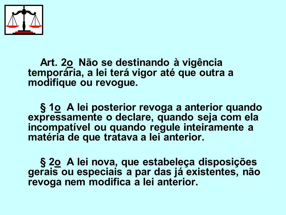 Art. 2o Não se destinando à vigência temporária, a lei terá vigor até que outra a modifique ou revogue. § 1o A lei posterior revoga a anterior quando