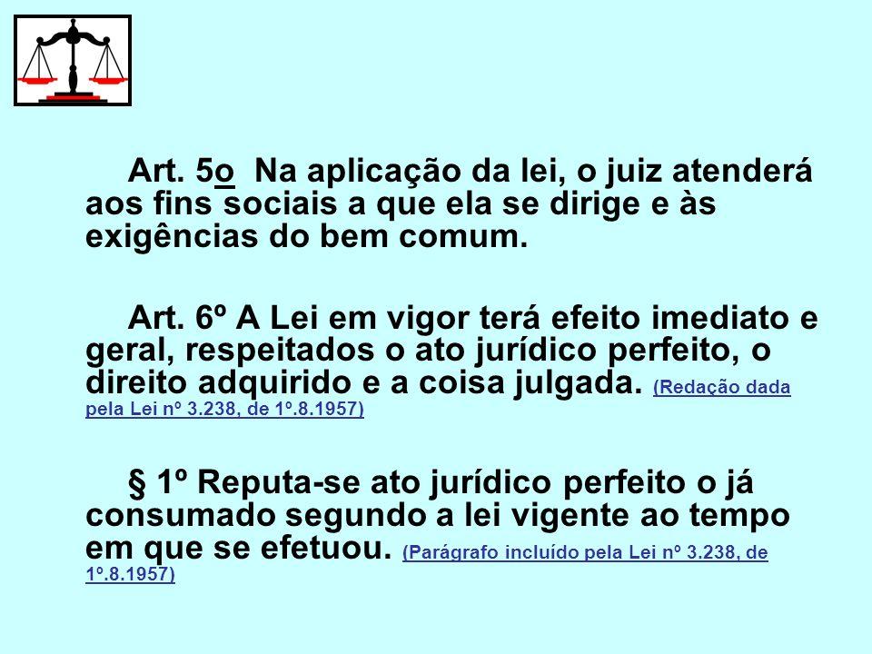 Art. 5o Na aplicação da lei, o juiz atenderá aos fins sociais a que ela se dirige e às exigências do bem comum. Art. 6º A Lei em vigor terá efeito ime