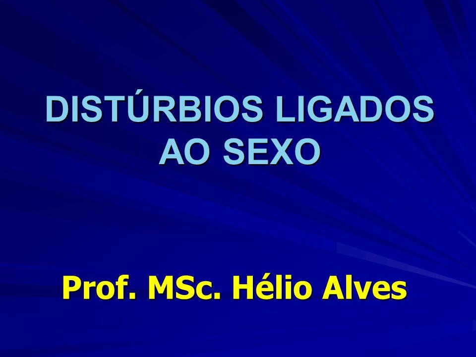 DISTÚRBIOS LIGADOS AO SEXO Prof. MSc. Hélio Alves