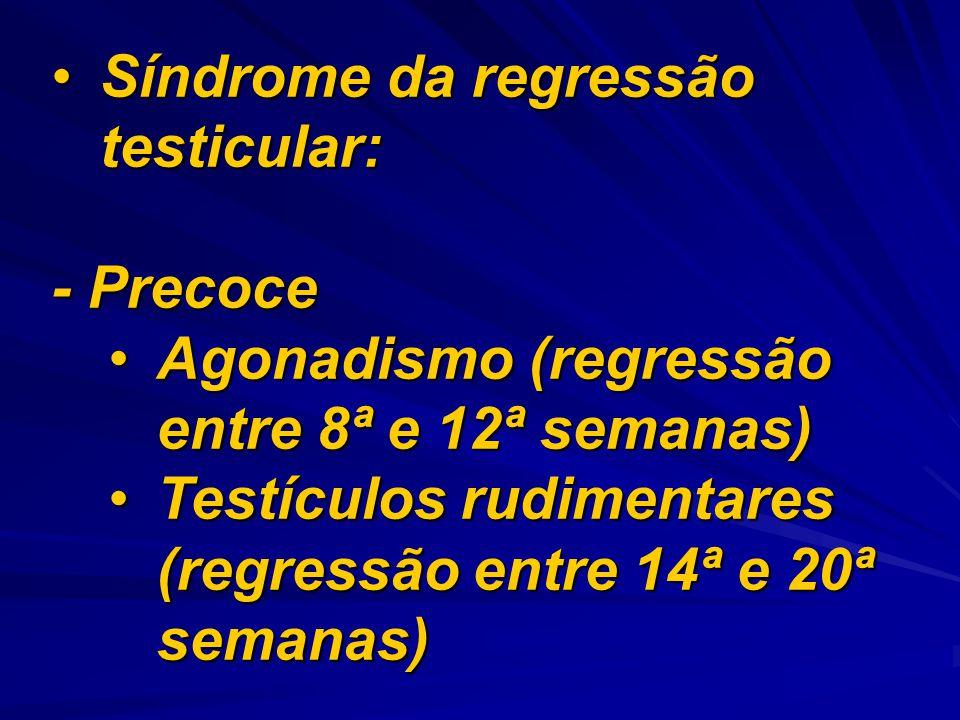 Síndrome da regressão testicular:Síndrome da regressão testicular: - Precoce Agonadismo (regressão entre 8ª e 12ª semanas)Agonadismo (regressão entre