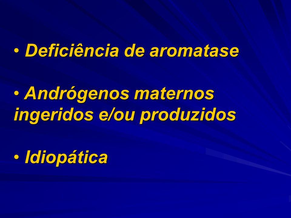 Deficiência de aromatase Deficiência de aromatase Andrógenos maternos ingeridos e/ou produzidos Andrógenos maternos ingeridos e/ou produzidos Idiopáti