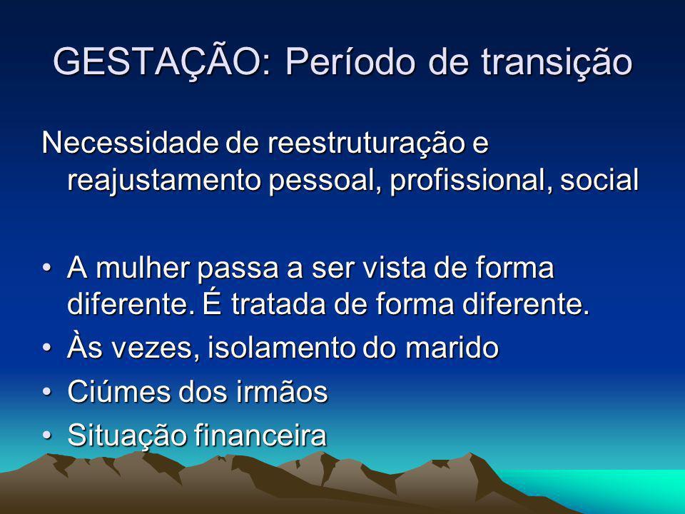 GESTAÇÃO: Período de transição Necessidade de reestruturação e reajustamento pessoal, profissional, social A mulher passa a ser vista de forma diferen