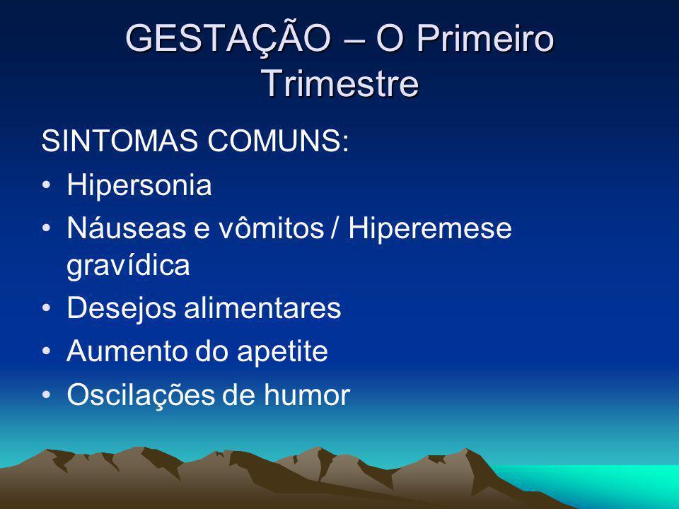 GESTAÇÃO – O Primeiro Trimestre SINTOMAS COMUNS: Hipersonia Náuseas e vômitos / Hiperemese gravídica Desejos alimentares Aumento do apetite Oscilações