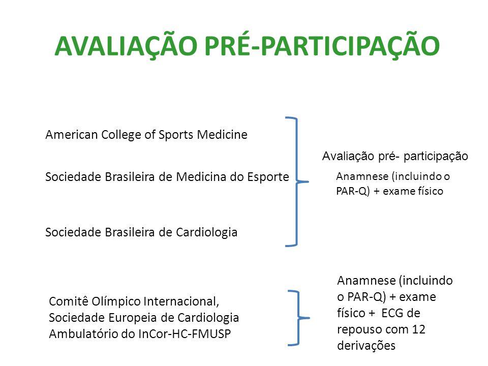 AVALIAÇÃO PRÉ-PARTICIPAÇÃO American College of Sports Medicine Sociedade Brasileira de Medicina do Esporte Sociedade Brasileira de Cardiologia Anamnese (incluindo o PAR-Q) + exame físico + ECG de repouso com 12 derivações Comitê Olímpico Internacional, Sociedade Europeia de Cardiologia Ambulatório do InCor-HC-FMUSP Avaliação pré- participação Anamnese (incluindo o PAR-Q) + exame físico