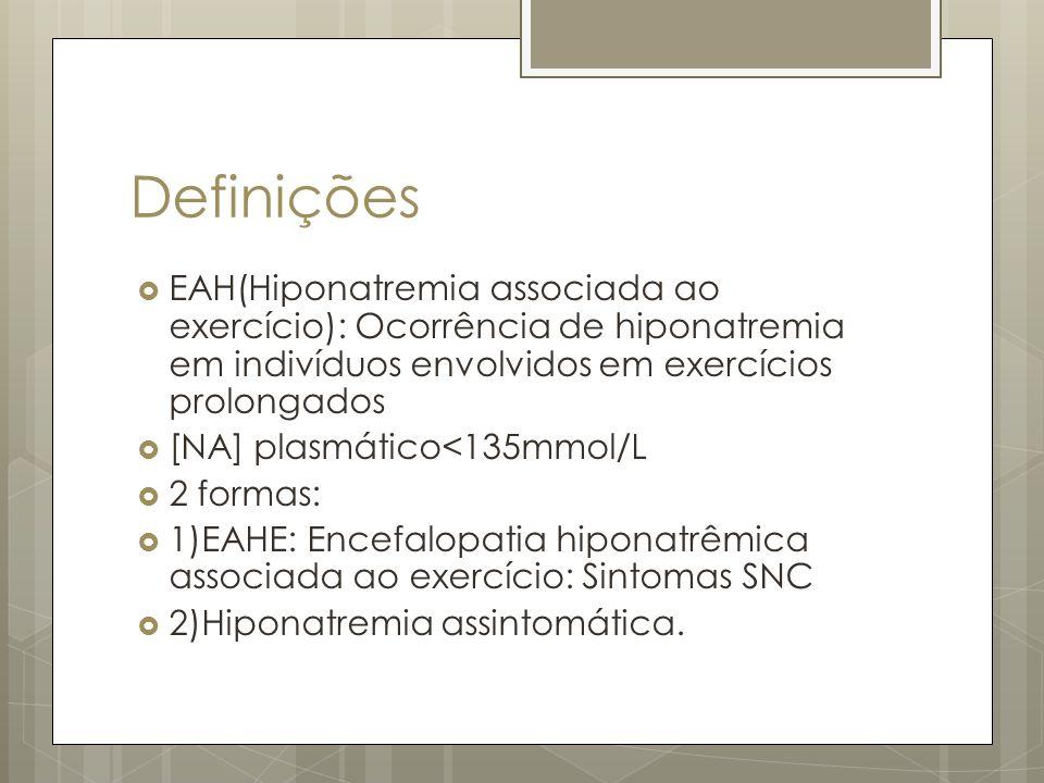 Definições EAH(Hiponatremia associada ao exercício): Ocorrência de hiponatremia em indivíduos envolvidos em exercícios prolongados [NA] plasmático<135mmol/L 2 formas: 1)EAHE: Encefalopatia hiponatrêmica associada ao exercício: Sintomas SNC 2)Hiponatremia assintomática.