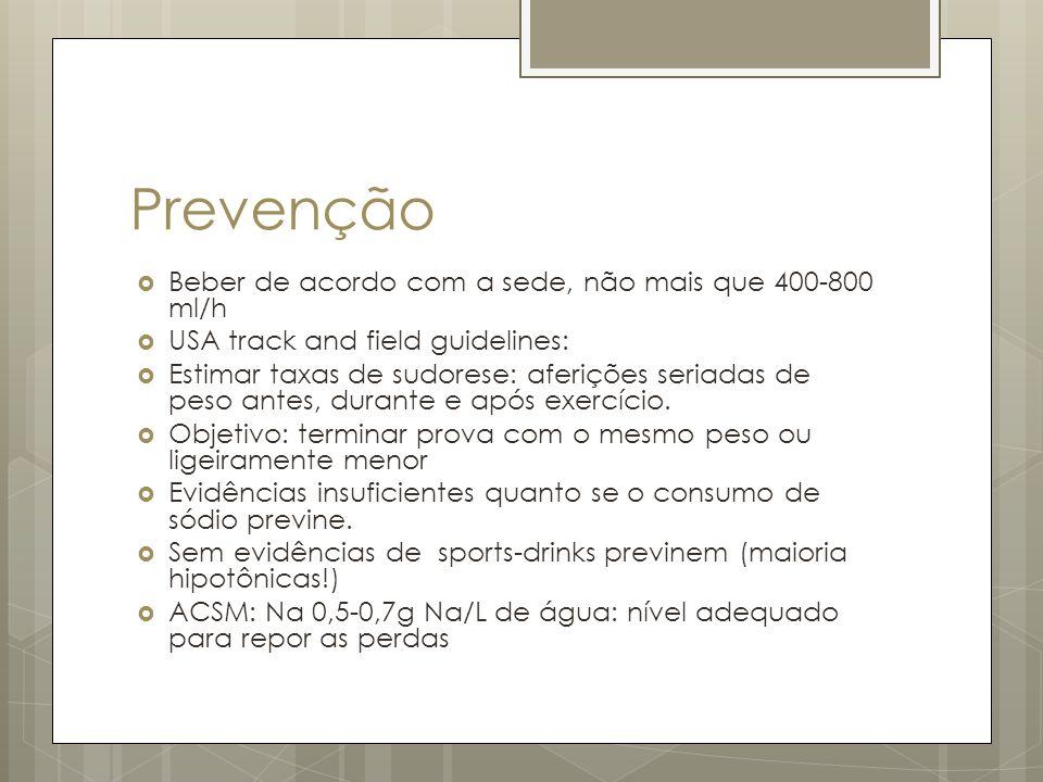 Prevenção Beber de acordo com a sede, não mais que 400-800 ml/h USA track and field guidelines: Estimar taxas de sudorese: aferições seriadas de peso antes, durante e após exercício.