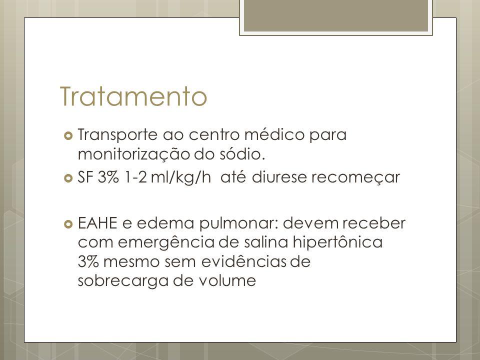 Tratamento Transporte ao centro médico para monitorização do sódio. SF 3% 1-2 ml/kg/h até diurese recomeçar EAHE e edema pulmonar: devem receber com e