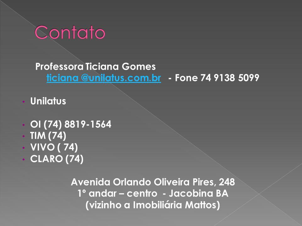 Professora Ticiana Gomes ticiana @unilatus.com.brticiana @unilatus.com.br - Fone 74 9138 5099 Unilatus OI (74) 8819-1564 TIM (74) VIVO ( 74) CLARO (74