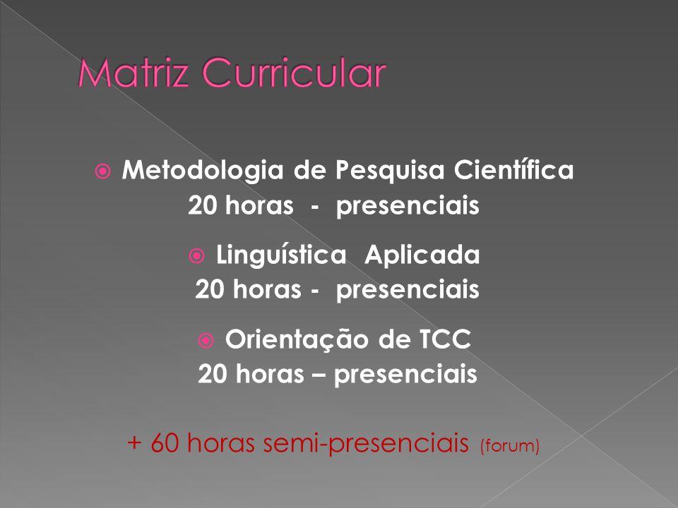 Metodologia de Pesquisa Científica 20 horas - presenciais Linguística Aplicada 20 horas - presenciais Orientação de TCC 20 horas – presenciais + 60 ho