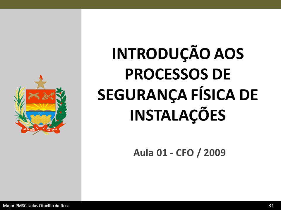 Major PMSC Izaias Otacilio da Rosa INTRODUÇÃO AOS PROCESSOS DE SEGURANÇA FÍSICA DE INSTALAÇÕES Aula 01 - CFO / 2009 31