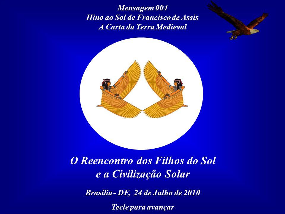 Mensagem 004 Hino ao Sol de Francisco de Assis A Carta da Terra Medieval O Reencontro dos Filhos do Sol e a Civilização Solar Brasília - DF, 24 de Julho de 2010 Tecle para avançar