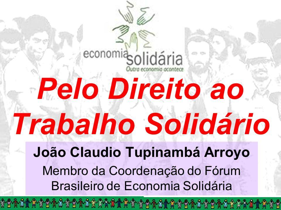 Pelo Direito ao Trabalho Solidário João Claudio Tupinambá Arroyo Membro da Coordenação do Fórum Brasileiro de Economia Solidária