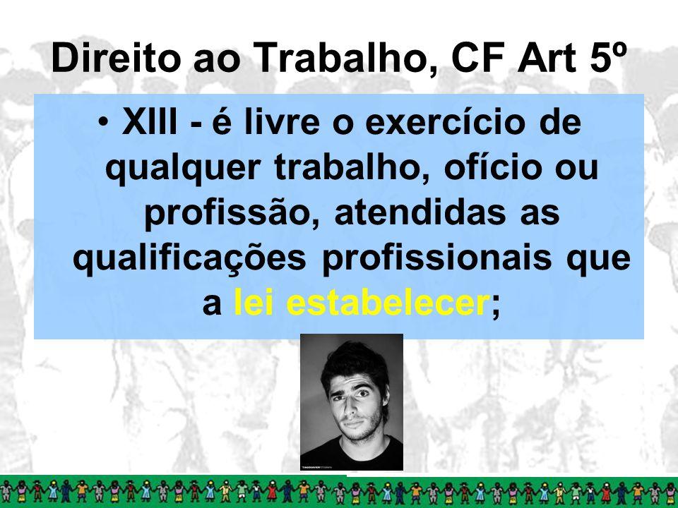 Direito ao Trabalho, CF Art 5º XIII - é livre o exercício de qualquer trabalho, ofício ou profissão, atendidas as qualificações profissionais que a le