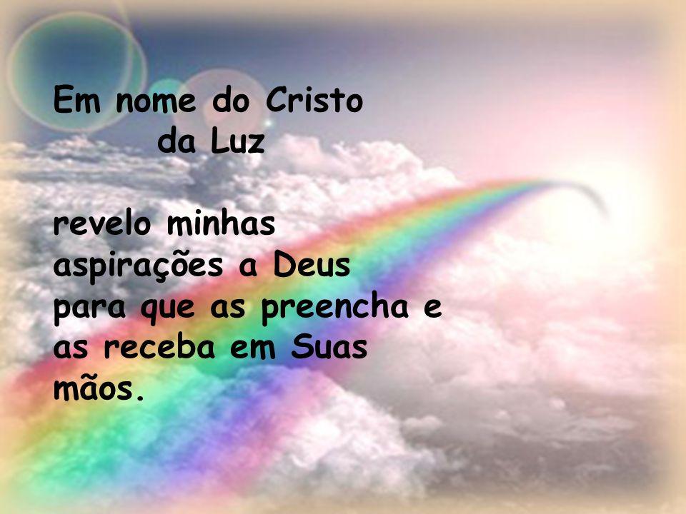 Em nome do Cristo da Luz revelo minhas aspirações a Deus para que as preencha e as receba em Suas mãos.
