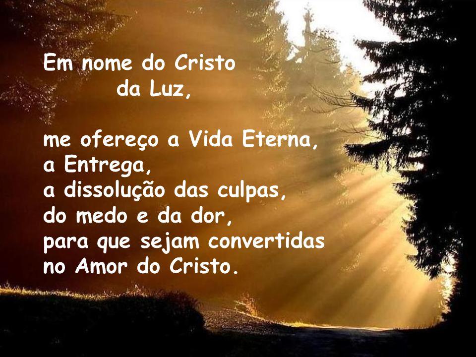 Em nome do Cristo da Luz, me ofereço a Vida Eterna, a Entrega, a dissolução das culpas, do medo e da dor, para que sejam convertidas no Amor do Cristo