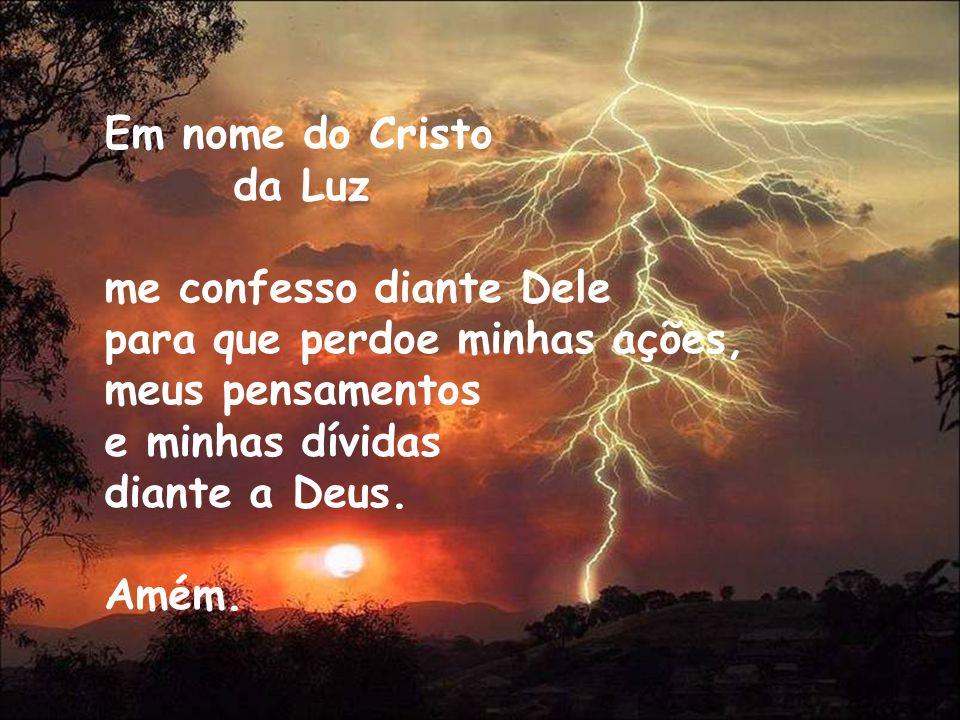 Em nome do Cristo da Luz me confesso diante Dele para que perdoe minhas ações, meus pensamentos e minhas dívidas diante a Deus. Amém.