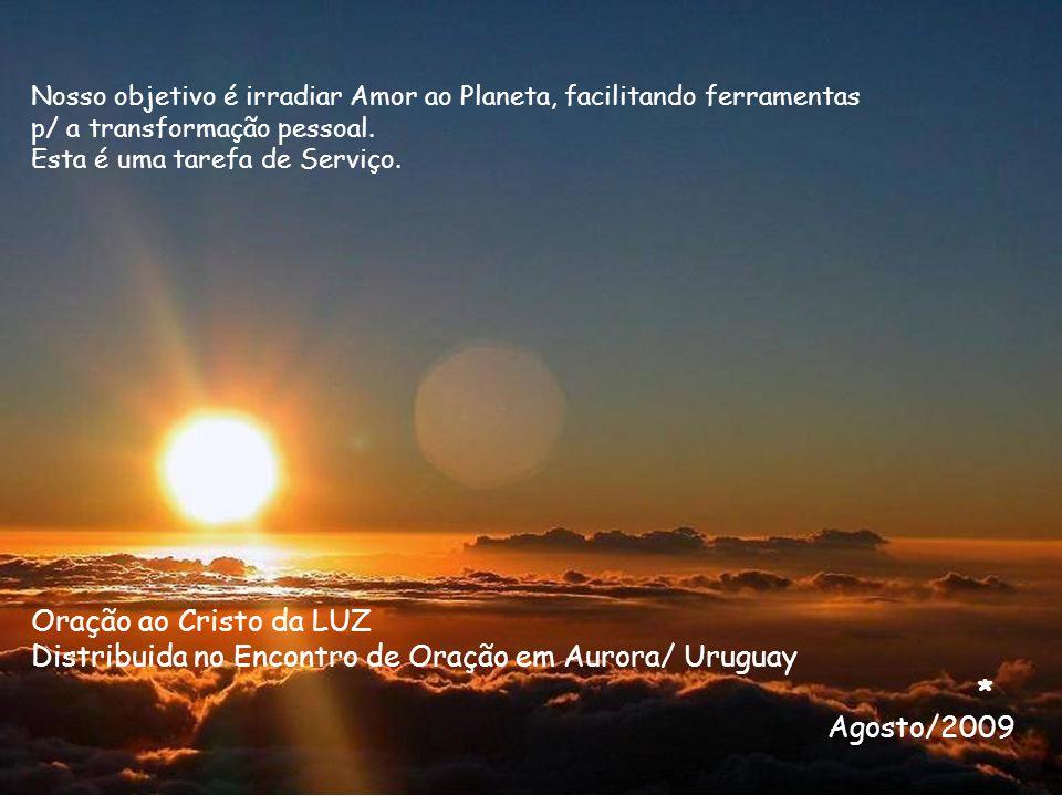 Oração ao Cristo da LUZ Distribuida no Encontro de Oração em Aurora/ Uruguay * Agosto/2009 Nosso objetivo é irradiar Amor ao Planeta, facilitando ferr