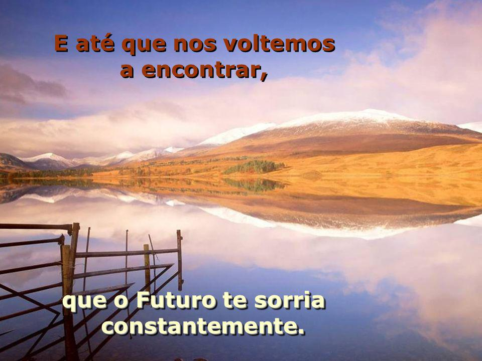 E até que nos voltemos a encontrar, que o Futuro te sorria constantemente.