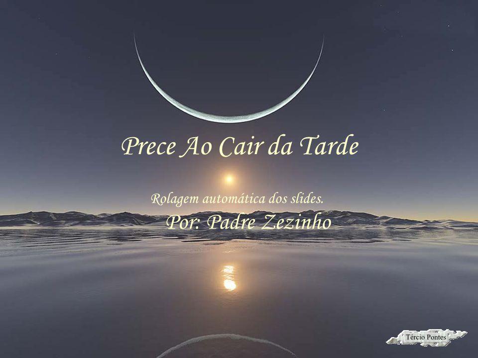 Por: Padre Zezinho Prece Ao Cair da Tarde Rolagem automática dos slides.