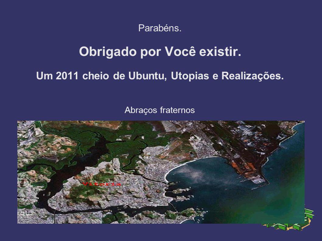 Parabéns.Obrigado por Você existir. Um 2011 cheio de Ubuntu, Utopias e Realizações.