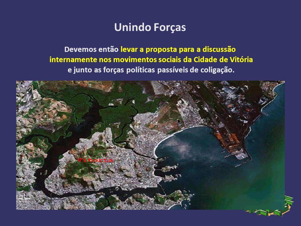 Unindo Forças Devemos então levar a proposta para a discussão internamente nos movimentos sociais da Cidade de Vitória e junto as forças políticas passíveis de coligação.