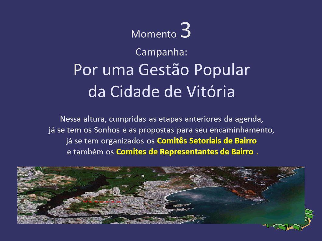 Momento 3 Campanha: Por uma Gestão Popular da Cidade de Vitória Nessa altura, cumpridas as etapas anteriores da agenda, já se tem os Sonhos e as propostas para seu encaminhamento, já se tem organizados os Comitês Setoriais de Bairro e também os Comites de Representantes de Bairro.