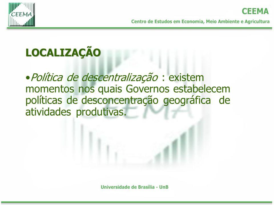 LOCALIZAÇÃO Política de descentralização : existem momentos nos quais Governos estabelecem políticas de desconcentração geográfica de atividades produ