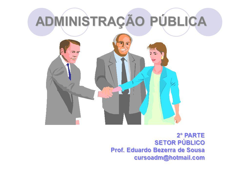 ADMINISTRAÇÃO PÚBLICA 2° PARTE SETOR PÚBLICO Prof. Eduardo Bezerra de Sousa cursoadm@hotmail.com