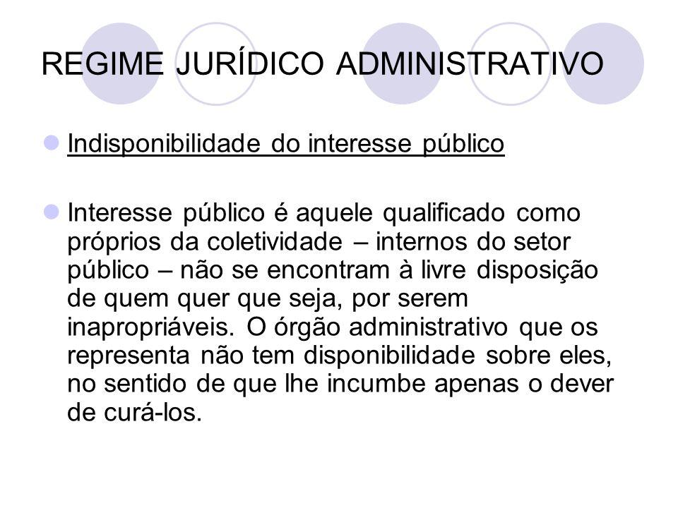 REGIME JURÍDICO ADMINISTRATIVO Indisponibilidade do interesse público Interesse público é aquele qualificado como próprios da coletividade – internos