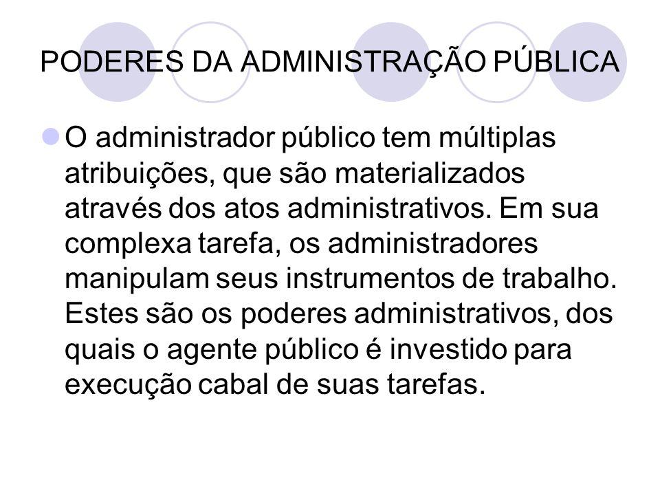 PODERES DA ADMINISTRAÇÃO PÚBLICA O administrador público tem múltiplas atribuições, que são materializados através dos atos administrativos. Em sua co